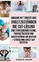 Umgang mit Stress und Angstzustaenden Die CBT-Loesung zur Stressbewaeltigung, Panikattacken und Angstzustaende Auf Deutsch / Stress und Angst auf Deutsch