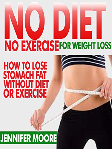 No Diet No Exercise For Weight Loss How To Lose Stomach Fat Without Dieting Or Exercise Ebook Moore Jennifer Amazon In Kindle Store