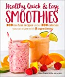 Healthy Quick & Easy Smoothies: 100 No-Fuss Recipes Under 300 Calories You Can Make with 5...