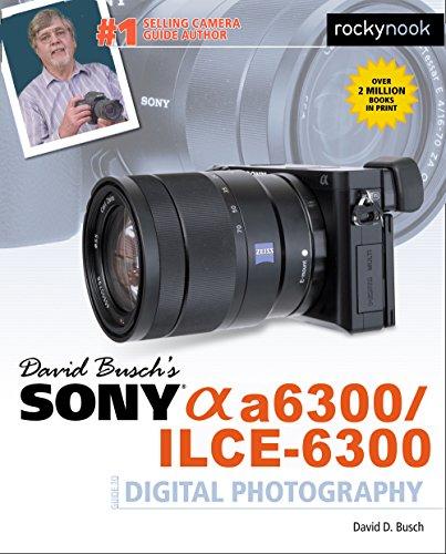 David Busch's Sony Alpha A6300/ILCE-6300 Guide to Digital Photography