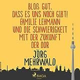 Bloß gut, dass es uns noch gibt!: Familie Lehmann und die Schwierigkeit mit der Zukunft der DDR