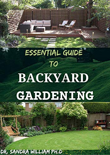 ESSENTIAL GUIDE TO BACKYARD GARDENING: A simple Guide On How to Start and Sustain a Self Sufficient Thriving Organic Vegetable Garden even if you are a gardener (English Edition)