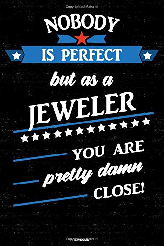 Nobody is perfect but as a Jeweler you are pretty damn close! Notebook: Jeweler Journal 6 x 9 inch Book 120 lined pages gift