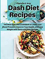 Dash Diet Recipes: The Best Dash Diet Cookbook to Lower Your Blood Pressure, Improve Your Health, and Lose Weight with Quick and Easy Recipes