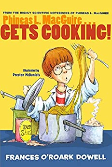 Phineas L. MacGuire . . . Gets Cooking! (From the Highly Scientific Notebooks of Phineas L. MacGuire Book 4) by [Frances O'Roark Dowell, Preston McDaniels]