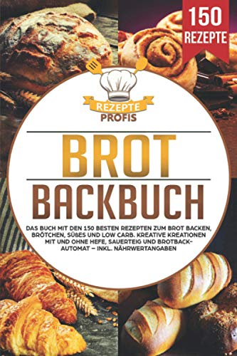 Brot Backbuch: Das Buch mit den 150 besten Rezepten zum Brot backen, Brötchen, Süßes und Low Carb. Kreative Kreationen mit und ohne Hefe, Sauerteig und Brotbackautomat – Inkl. Nährwertangaben