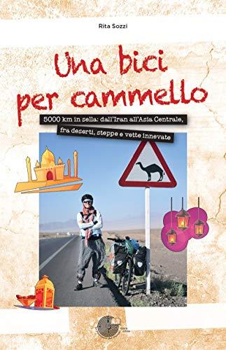 Una bici per cammello. 5000 km in sella: dall'Iran all'Asia centrale, fra deserti, steppe e vette innevate
