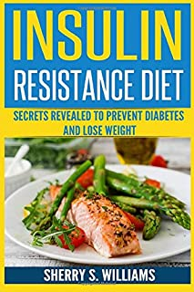 Insulin Resistance Diet: Secrets Revealed To Prevent Diabetes and Lose Weight (Optimize Your Body, Lose The Belly, Improve...