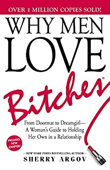 Why Men Love Bitches: From Doormat to Dreamgirl—A Woman's Guide to Holding Her Own in a Relationship by [Sherry Argov]