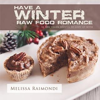 Have a Winter Raw Food Romance: Raw Vegan Recipes for Cozy Winter Months (Raw Food Romance Recipes) (Volume 1)
