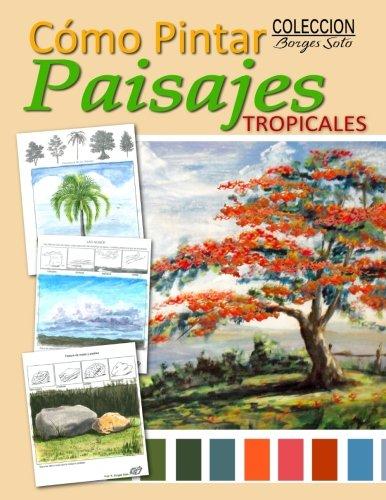 Como Pintar / Paisajes Tropicales: Guia para el estudio de la pintura / Fundamentos de la Naturaleza: Volume 19 (Coleccion Borges Soto)