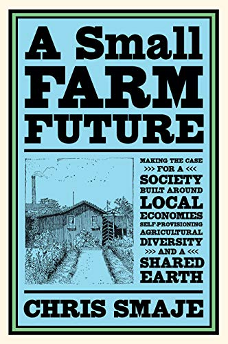 Compare Textbook Prices for A Small Farm Future: Making the Case for a Society Built Around Local Economies, Self-Provisioning, Agricultural Diversity and a Shared Earth  ISBN 9781603589024 by Smaje, Chris