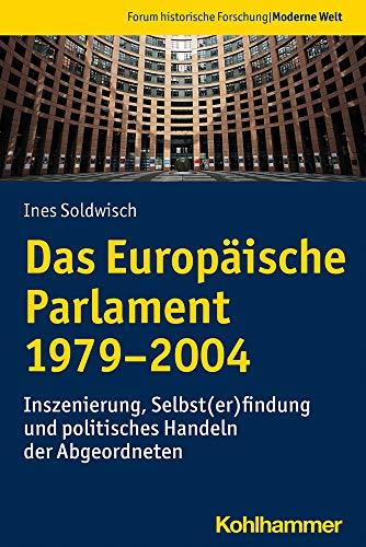 Das Europäische Parlament 1979-2004: Inszenierung, Selbst(er)findung und politisches Handeln der Abgeordneten (Forum historische Forschung: Moderne Welt, Band 1)
