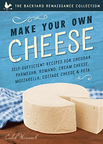 Make Your Own Cheese: Self-Sufficient Recipes for Cheddar, Parmesan, Romano, Cream Cheese, Mozzarella, Cottage Cheese, and Feta