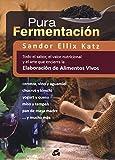 Pura Fermentación: Todo el sabor, el valor nutricional y el arte que encierra la elaboración de alimentos vivos (Nutrición...