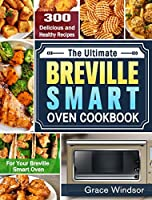 The Complete Breville Smart Oven Cookbook: 300 Delicious and Healthy Recipes for Your Breville Smart Oven