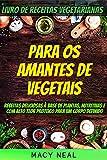 Livro de receitas vegetarianas: Para os amantes de Vegetais: Receitas deliciosas à base de plantas, nutritivas e com alto teor proteico para um corpo definido (Portuguese Edition)