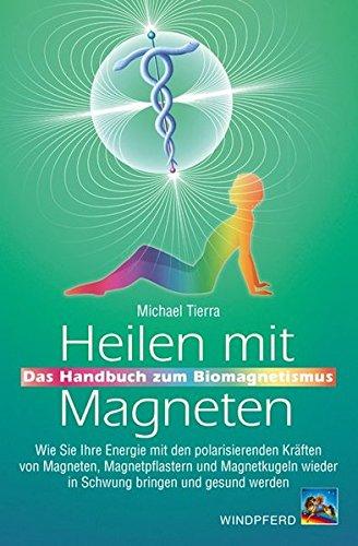 Heilen mit Magneten: Das Handbuch zum Biomagnetismus. Wie Sie Ihre Energie mit den polarisierenden Kräften von Magneten, Magnetpflastern und Magnetkugeln wieder in Schwung bringen und gesund werden