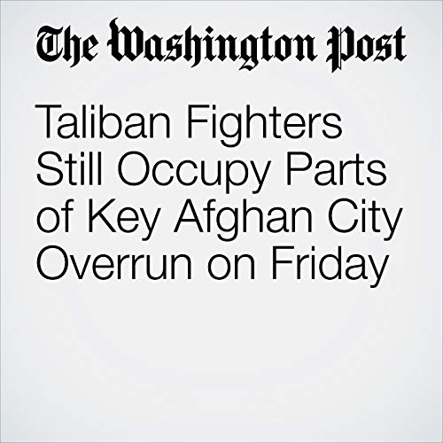 Taliban Fighters Still Occupy Parts of Key Afghan City Overrun on Friday copertina
