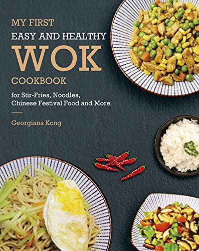 My First Easy and Healthy Wok Cookbook For Stir-Fries, Noodles, Chinese Festival Food and More (Georgiana's Chinese Kitchen 1) (English Edition)