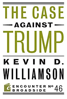 The Case Against Trump (Encounter Broadsides Book 46) (English Edition) van [Kevin D. Williamson]