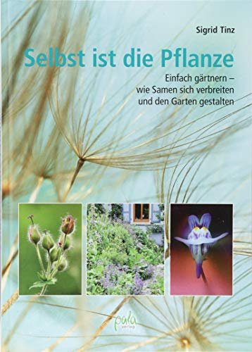 Selbst ist die Pflanze: Einfach gärtnern - wie Samen sich verbreiten und den Garten gestalten