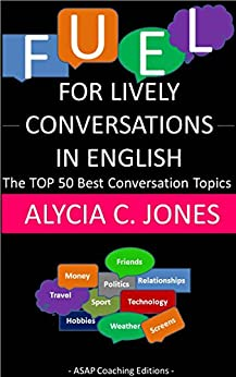 [Alycia C. Jones]のFuel for lively conversations in English: The Top 50 Best English Conversation Topics… (English Edition)