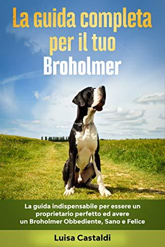 La Guida Completa per Il Tuo Broholmer: La guida indispensabile per essere un proprietario perfetto ed avere un Broholmer Obbediente, Sano e Felice (Cane felice Vol. 1)