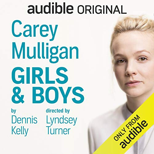 Girls & Boys                   By:                                                                                                                                 Dennis Kelly                               Narrated by:                                                                                                                                 Carey Mulligan                      Length: 1 hr and 46 mins     10,173 ratings     Overall 4.3