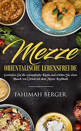 Mezze orientalische Lebensfreude: Genießen Sie die orientalische Küche und erleben Sie einen Hauch von Orient mit dem Mezze Kochbuch