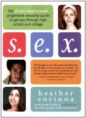 S.E.X.: The All-You-Need-To-Know Progressive Sexuality Guide to Get You Through High School and College by Corinna, Heather (2007) Paperback