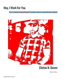 May, I Work For You: How I created A Living System™ and then used it to create lifestyle wellness. by [Clinton Downs]