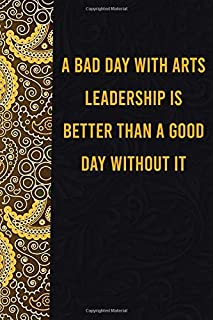 A Bad day with arts leadership is better than a good day without it: funny notebook for women men, cute journal for writin...