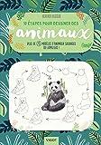 10 étapes pour dessiner des animaux : Plus de 75 modèles d'animaux sauvages ou familiers !
