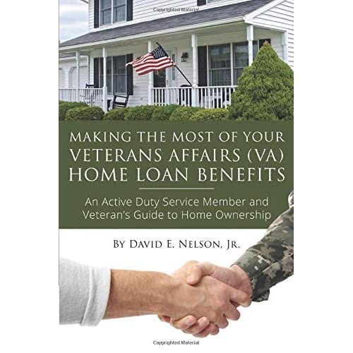Making the Most of Your Veterans Affairs (VA) Home Loan Benefits : An Active Duty Service Member and Veteran's Guide to Home Ownership