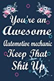 You Are an Awesome Automotive mechanic Keep That Shit Up: Funny Journal Gift for Automotive mechanic, Notebook / Diary / Thanksgiving & Birthday Gift for Automotive mechanic
