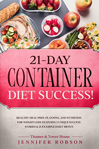21-Day Container Diet Success!: Healthy Meal Prep, Planning, and Nutrition for Weight Loss: Features 3 Unique Success Stories and 21 Example Daily Menus