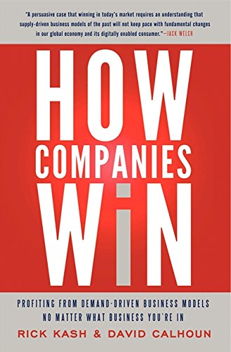 How Companies Win: Profiting from Demand-Driven Business Models No Matter What Business You\'re In