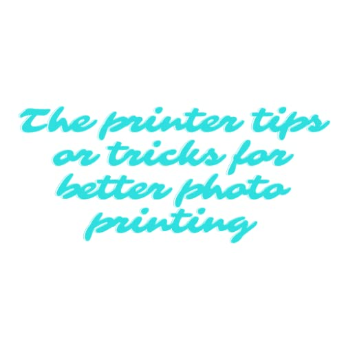 The printer tips or tricks for better photo printing