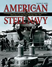 The American Steel Navy: A Photographic History of the U.S. Navy from the Introduction of the Steel Hull in 1883 to the Cruise of the Great White Fleet, 1907-1909