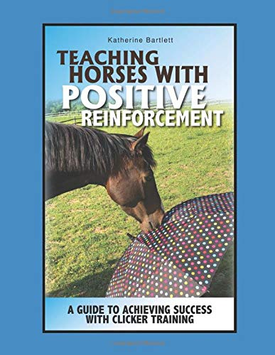 Teaching Horses with Positive Reinforcement: A Guide to Achieving Success with Clicker Training