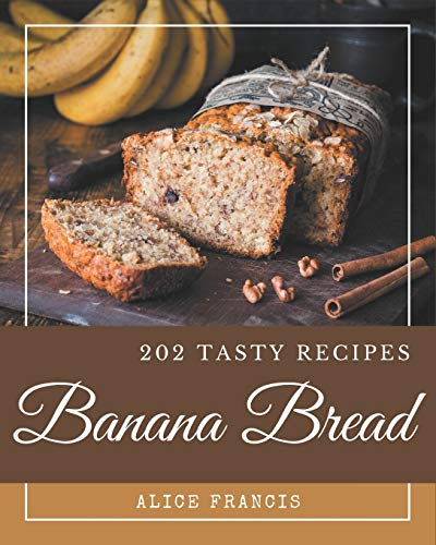 202 Tasty Banana Bread Recipes: Start a New Cooking Chapter with Banana Bread Cookbook!