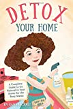 Detox Your Home: A simple guide to remove the toxins from home. Cleaning, laundry, bath, body, beauty and food products. Includes shopping lists, 80+ ... & all the tools you need! (Detox Your Life)