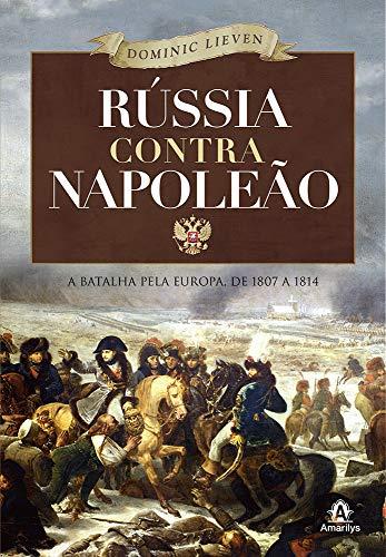Rússia contra Napoleão: A batalha pela Europa, de 1807 a 1814