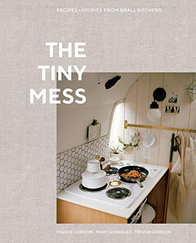 The Tiny Mess: Recipes and Stories from Small Kitchens