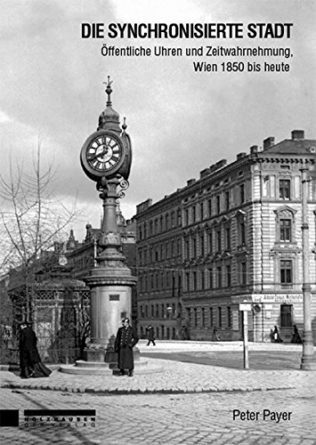 Die synchronisierte Stadt: Öffentliche Uhren und Zeitwahrnehmung, Wien 1850 bis heute