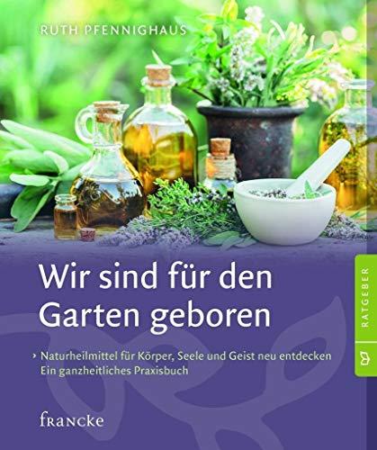Wir sind für den Garten geboren: Naturheilmittel für Körper, Seele und Geist neu entdecken. Ein ganzheitliches Praxisbuch.: Naturheilmittel fr ... neu entdecken. Ein ganzheitliches Praxisbuch.