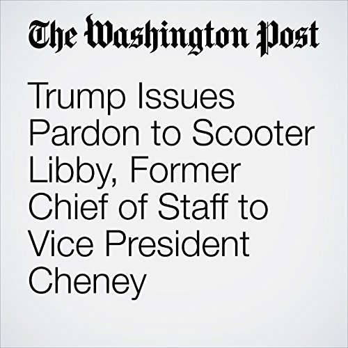 Trump Issues Pardon to Scooter Libby, Former Chief of Staff to Vice President Cheney copertina