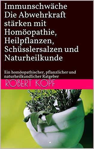 Immunschwäche - Die Abwehrkraft stärken mit Homöopathie, Heilpflanzen, Schüsslersalzen und Naturheilkunde: Ein homöopathischer, pflanzlicher und naturheilkundlicher Ratgeber