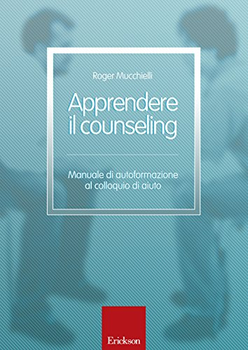 Apprendere il counseling. Manuale di autoformazione al colloquio d'aiuto